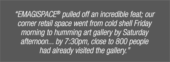 """Emagispace pulled off an incredible feat; our corner retail space went from cold shell firday mornign to humming art gallery by Saturday afternoon... by 7:30pm, close to 800 people had already visited the gallery."""